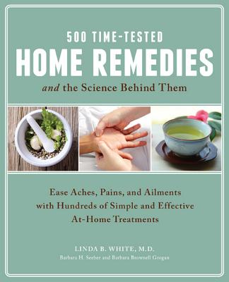 500 Time-tested Home Remedies and the Science Behind Them By White, Linda B./ Seeber, Barbara H./ Grogan, Barbara Brownell